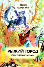 Голубенко Георгий - РЫЖИЙ ГОРОД. НОВЫЕ ОДЕССКИЕ РАССКАЗЫ